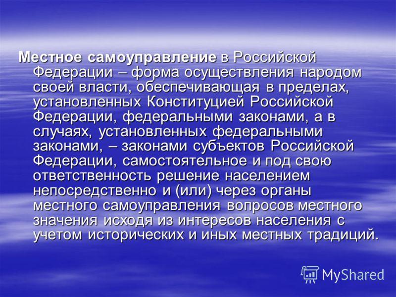 Местное самоуправление в Российской Федерации – форма осуществления народом своей власти, обеспечивающая в пределах, установленных Конституцией Российской Федерации, федеральными законами, а в случаях, установленных федеральными законами, – законами