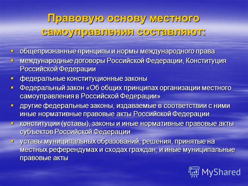 Правовую основу местного самоуправления составляют: общепризнанные принципы и нормы международного права общепризнанные принципы и нормы международного права международные договоры Российской Федерации, Конституция Российской Федерации международные