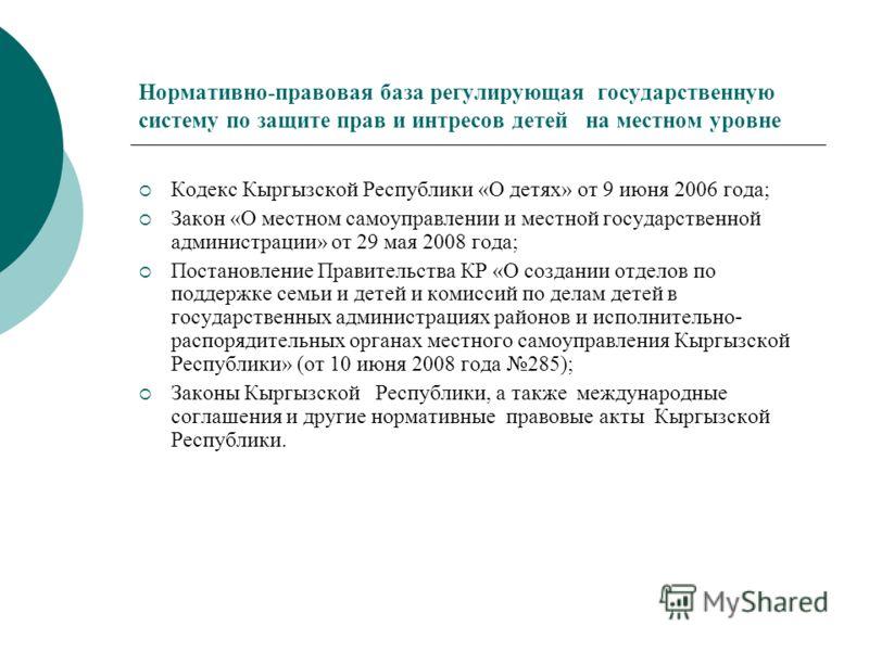 Нормативно-правовая база регулирующая государственную систему по защите прав и интресов детей на местном уровне Кодекс Кыргызской Республики «О детях» от 9 июня 2006 года; Закон «О местном самоуправлении и местной государственной администрации» от 29
