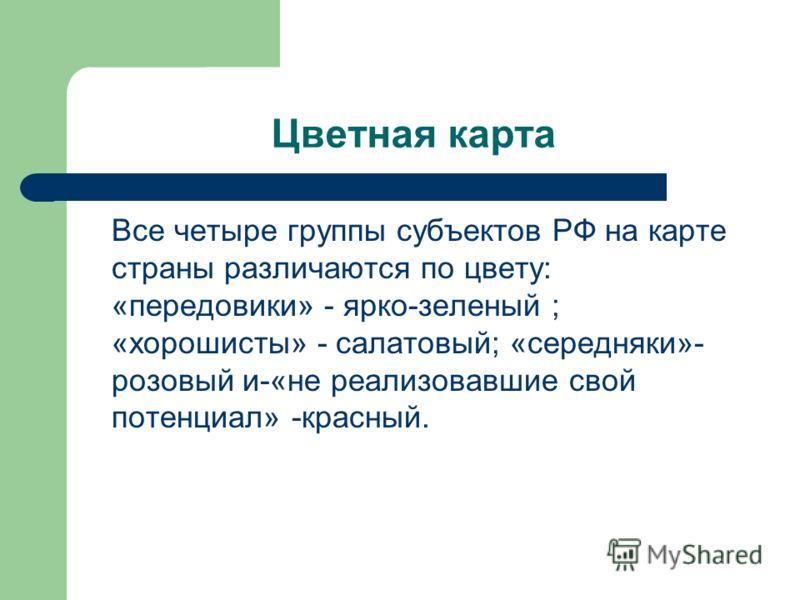 Цветная карта Все четыре группы субъектов РФ на карте страны различаются по цвету: «передовики» - ярко-зеленый ; «хорошисты» - салатовый; «середняки»- розовый и-«не реализовавшие свой потенциал» -красный.