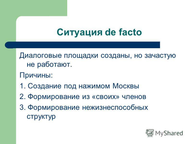 Ситуация de facto Диалоговые площадки созданы, но зачастую не работают. Причины: 1. Создание под нажимом Москвы 2. Формирование из «своих» членов 3. Формирование нежизнеспособных структур