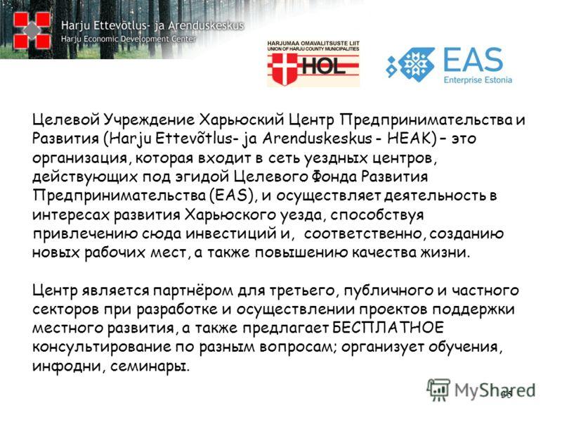 35 Целевой Учреждение Харьюский Центр Предпринимательства и Развития (Harju Ettevõtlus- ja Arenduskeskus - HEAK) – это организация, которая входит в сеть уездных центров, действующих под эгидой Целевого Фонда Развития Предпринимательства (EAS), и осу