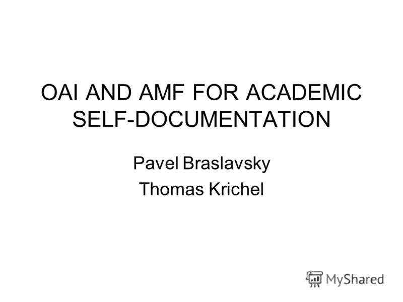 OAI AND AMF FOR ACADEMIC SELF-DOCUMENTATION Pavel Braslavsky Thomas Krichel