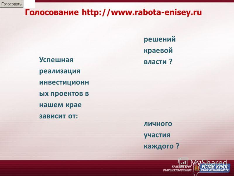 Голосование http://www.rabota-enisey.ru Успешная реализация инвестиционн ых проектов в нашем крае зависит от: решений краевой власти ? личного участия каждого ?