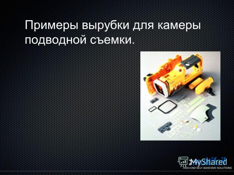 HIGH-END SELF ADHESIVE SOLUTIONS Примеры вырубки для камеры подводной съемки.