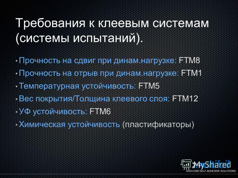 HIGH-END SELF ADHESIVE SOLUTIONS Требования к клеевым системам (системы испытаний). Прочность на сдвиг при динам.нагрузке: FTM8 Прочность на отрыв при динам.нагрузке: FTM1 Температурная устойчивость: FTM5 Вес покрытия/Толщина клеевого слоя: FTM12 УФ