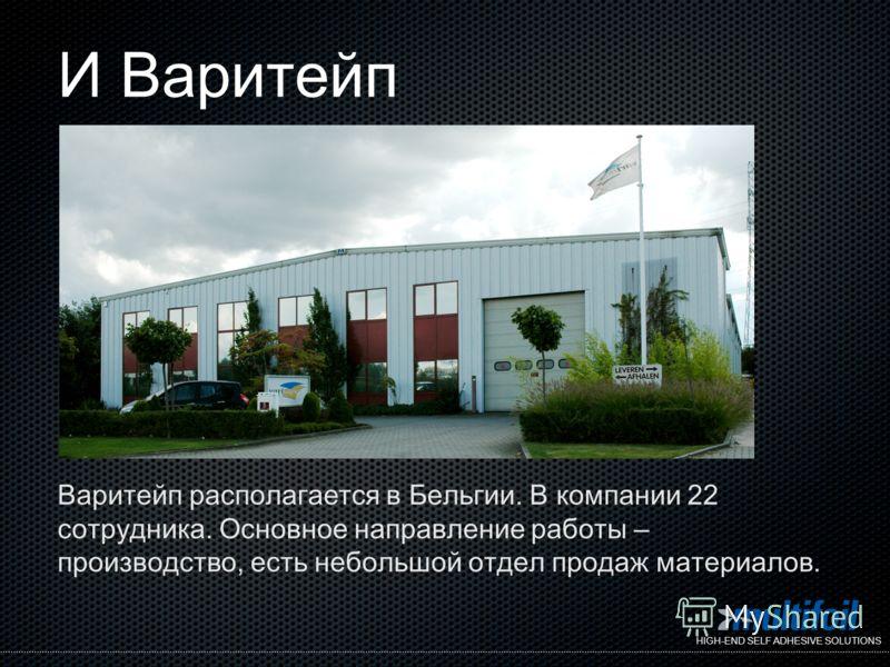 HIGH-END SELF ADHESIVE SOLUTIONS И Варитейп Варитейп располагается в Бельгии. В компании 22 сотрудника. Основное направление работы – производство, есть небольшой отдел продаж материалов.