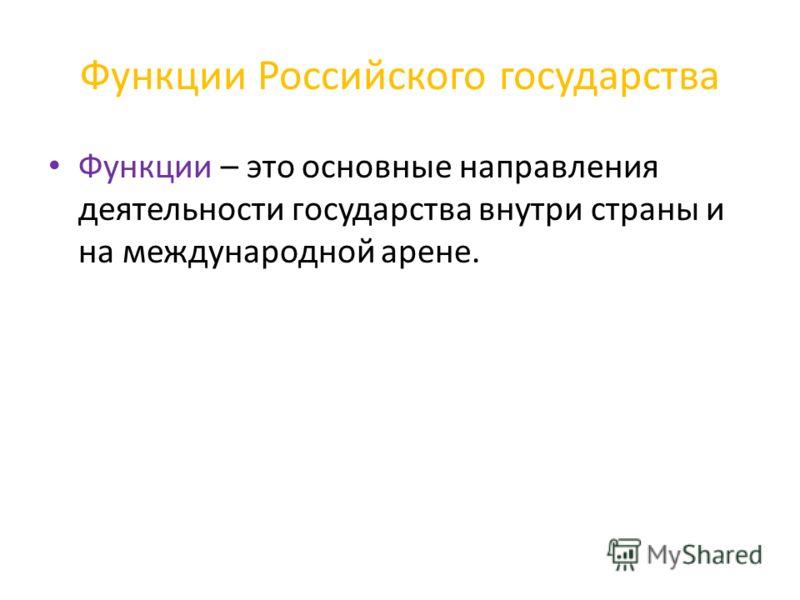 Функции Российского государства Функции – это основные направления деятельности государства внутри страны и на международной арене.