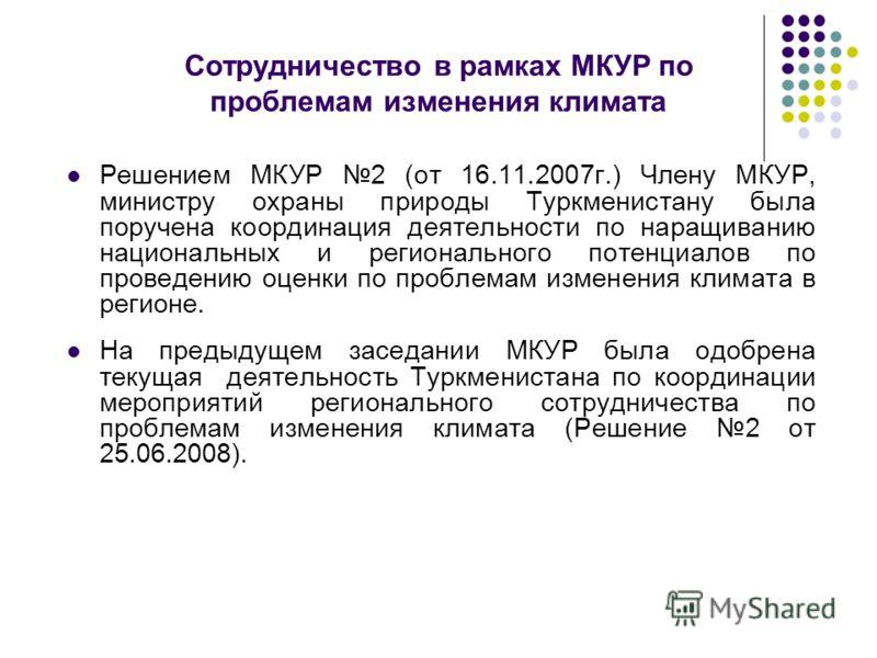 Сотрудничество в рамках МКУР по проблемам изменения климата Решением МКУР 2 (от 16.11.2007г.) Члену МКУР, министру охраны природы Туркменистану была поручена координация деятельности по наращиванию национальных и регионального потенциалов по проведен