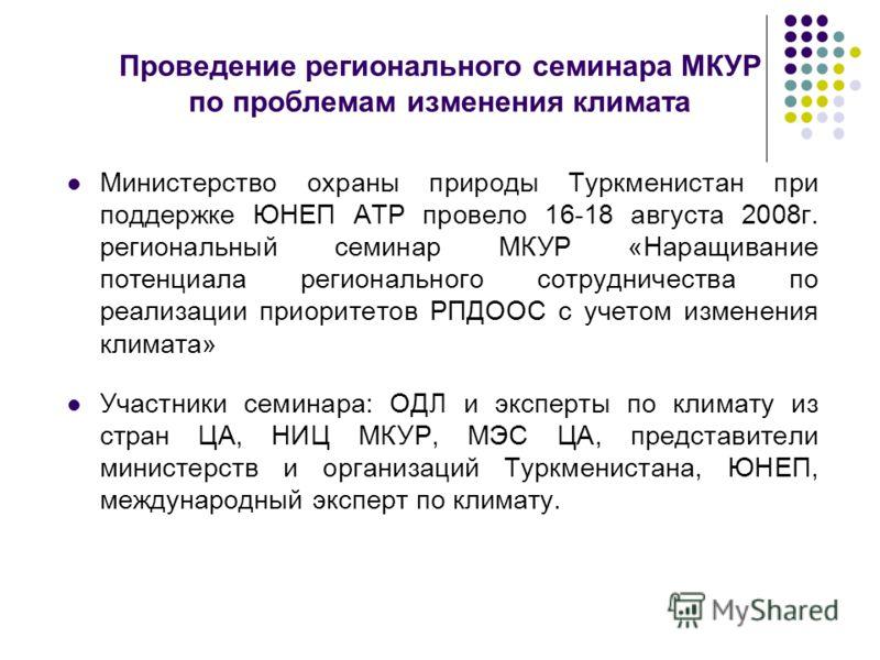 Проведение регионального семинара МКУР по проблемам изменения климата Министерство охраны природы Туркменистан при поддержке ЮНЕП АТР провело 16-18 августа 2008г. региональный семинар МКУР «Наращивание потенциала регионального сотрудничества по реали