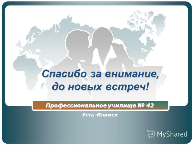 Спасибо за внимание, до новых встреч! Профессиональное училище 42 Усть-Илимск