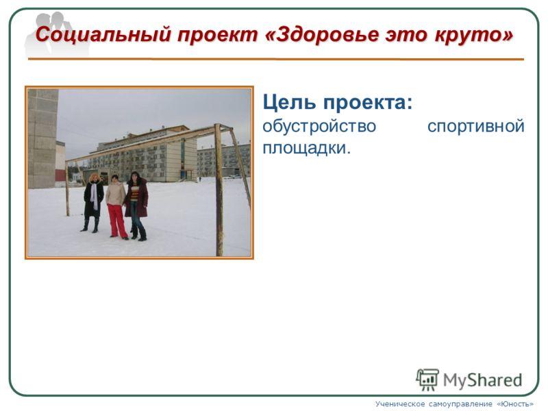 Социальный проект «Здоровье это круто» Ученическое самоуправление «Юность» Цель проекта: обустройство спортивной площадки.