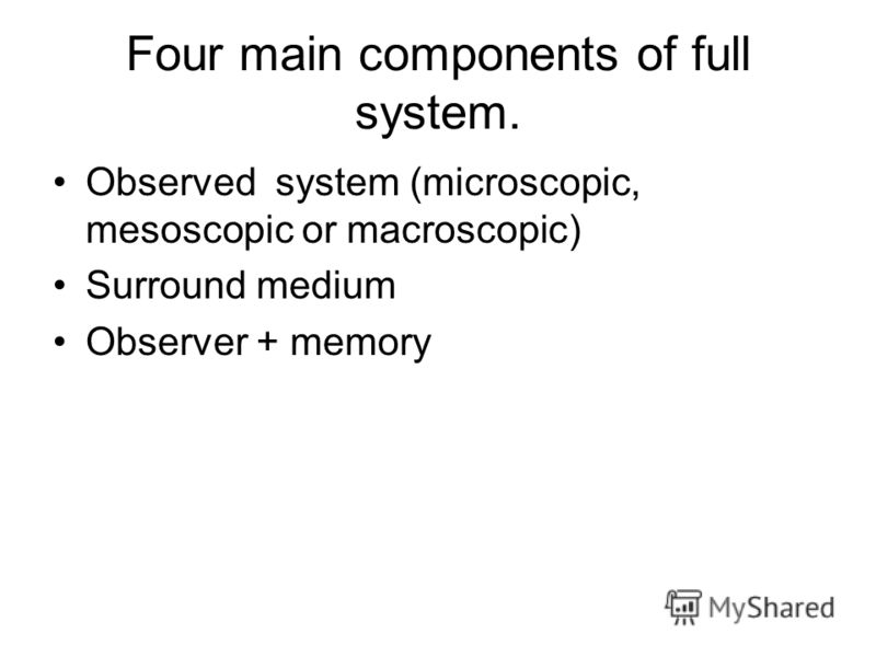 Four main components of full system. Observed system (microscopic, mesoscopic or macroscopic) Surround medium Observer + memory