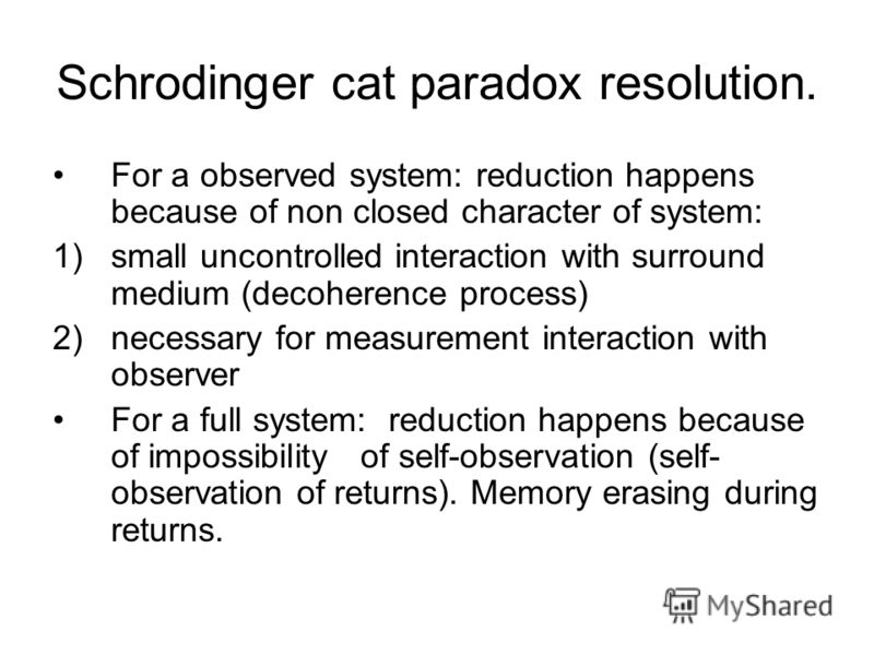Schrodinger cat paradox resolution. For a observed system: reduction happens because of non closed character of system: 1)small uncontrolled interaction with surround medium (decoherence process) 2)necessary for measurement interaction with observer