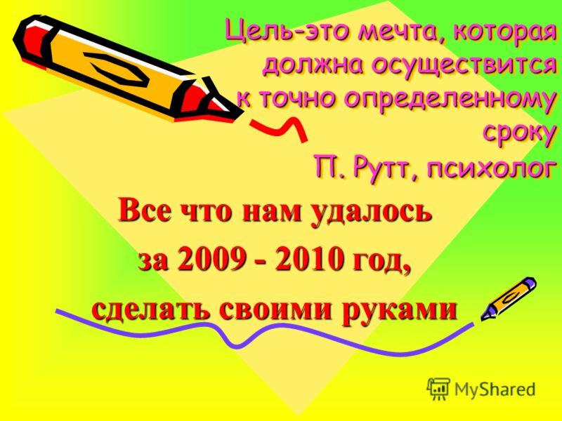 Цель-это мечта, которая должна осуществится к точно определенному сроку П. Рутт, психолог Все что нам удалось за 2009 - 2010 год, сделать своими руками