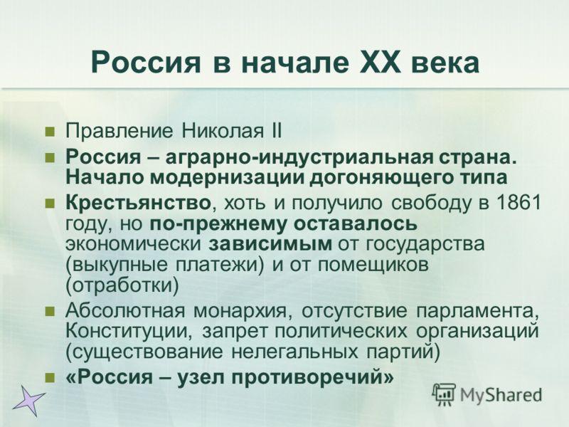 Россия в начале ХХ века Правление Николая II Россия – аграрно-индустриальная страна. Начало модернизации догоняющего типа Крестьянство, хоть и получило свободу в 1861 году, но по-прежнему оставалось экономически зависимым от государства (выкупные пла