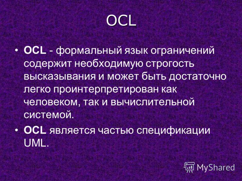 OCL OCL - формальный язык ограничений содержит необходимую строгость высказывания и может быть достаточно легко проинтерпретирован как человеком, так и вычислительной системой. OCL является частью спецификации UML.