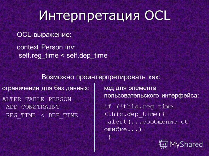 Интерпретация OCL OCL-выражение: context Person inv: self.reg_time < self.dep_time Возможно проинтерпретировать как: ограничение для баз данных: ALTER TABLE PERSON ADD CONSTRAINT REG_TIME < DEP_TIME код для элемента пользовательского интерфейса: if (