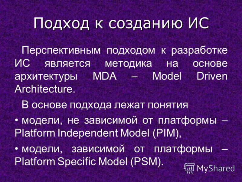 Подход к созданию ИС Перспективным подходом к разработке ИС является методика на основе архитектуры MDA – Model Driven Architecture. В основе подхода лежат понятия модели, не зависимой от платформы – Platform Independent Model (PIM), модели, зависимо