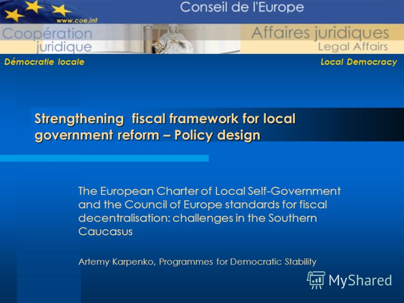 Démocratie locale Local Democracy Strengthening fiscal framework for local government reform – Policy design The European Charter of Local Self-Government and the Council of Europe standards for fiscal decentralisation: challenges in the Southern Cau