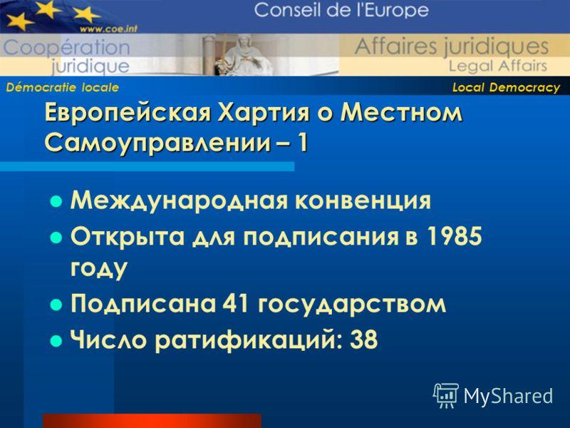 Démocratie locale Local Democracy Европейская Хартия о Местном Самоуправлении – 1 Международная конвенция Открыта для подписания в 1985 году Подписана 41 государством Число ратификаций: 38