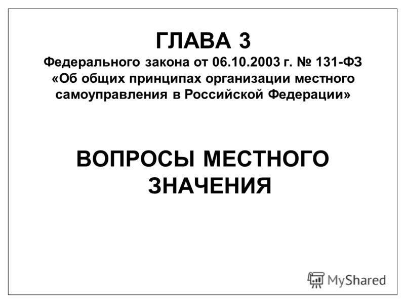 ГЛАВА 3 Федерального закона от 06.10.2003 г. 131-ФЗ «Об общих принципах организации местного самоуправления в Российской Федерации» ВОПРОСЫ МЕСТНОГО ЗНАЧЕНИЯ