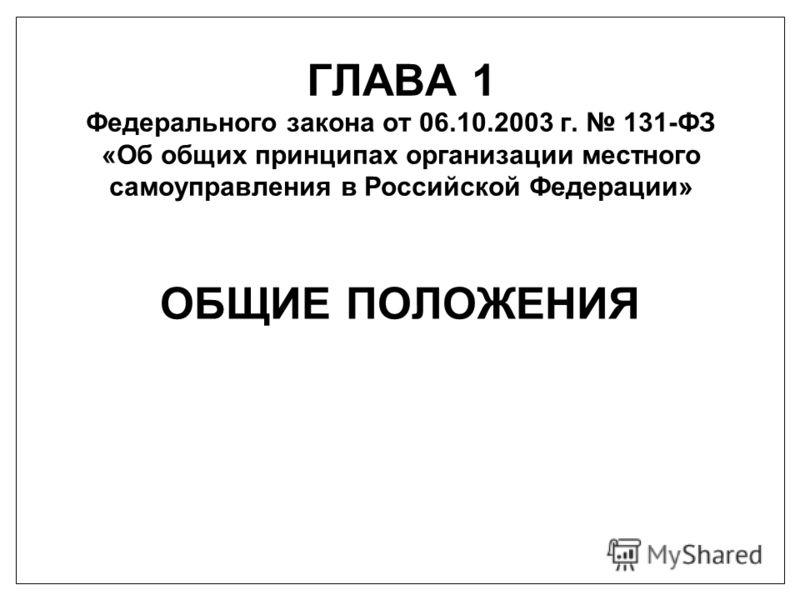 ГЛАВА 1 Федерального закона от 06.10.2003 г. 131-ФЗ «Об общих принципах организации местного самоуправления в Российской Федерации» ОБЩИЕ ПОЛОЖЕНИЯ