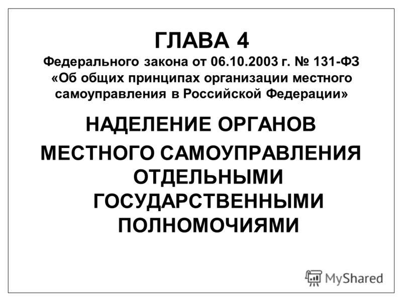 ГЛАВА 4 Федерального закона от 06.10.2003 г. 131-ФЗ «Об общих принципах организации местного самоуправления в Российской Федерации» НАДЕЛЕНИЕ ОРГАНОВ МЕСТНОГО САМОУПРАВЛЕНИЯ ОТДЕЛЬНЫМИ ГОСУДАРСТВЕННЫМИ ПОЛНОМОЧИЯМИ