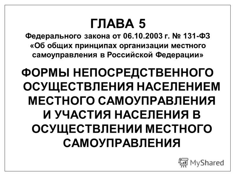 ГЛАВА 5 Федерального закона от 06.10.2003 г. 131-ФЗ «Об общих принципах организации местного самоуправления в Российской Федерации» ФОРМЫ НЕПОСРЕДСТВЕННОГО ОСУЩЕСТВЛЕНИЯ НАСЕЛЕНИЕМ МЕСТНОГО САМОУПРАВЛЕНИЯ И УЧАСТИЯ НАСЕЛЕНИЯ В ОСУЩЕСТВЛЕНИИ МЕСТНОГО