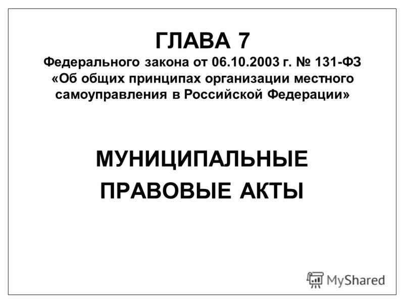 ГЛАВА 7 Федерального закона от 06.10.2003 г. 131-ФЗ «Об общих принципах организации местного самоуправления в Российской Федерации» МУНИЦИПАЛЬНЫЕ ПРАВОВЫЕ АКТЫ