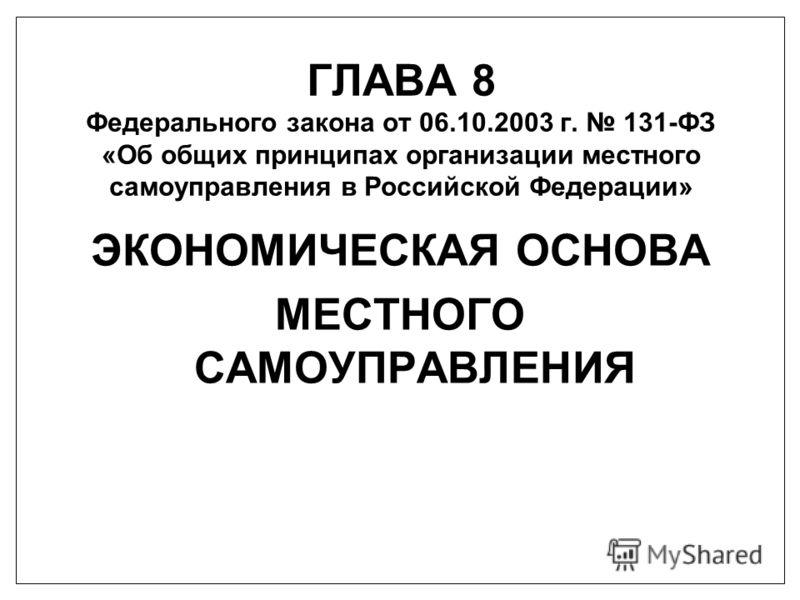 ГЛАВА 8 Федерального закона от 06.10.2003 г. 131-ФЗ «Об общих принципах организации местного самоуправления в Российской Федерации» ЭКОНОМИЧЕСКАЯ ОСНОВА МЕСТНОГО САМОУПРАВЛЕНИЯ