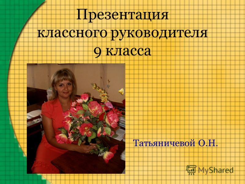 Презентация классного руководителя 9 класса Татьяничевой О.Н.