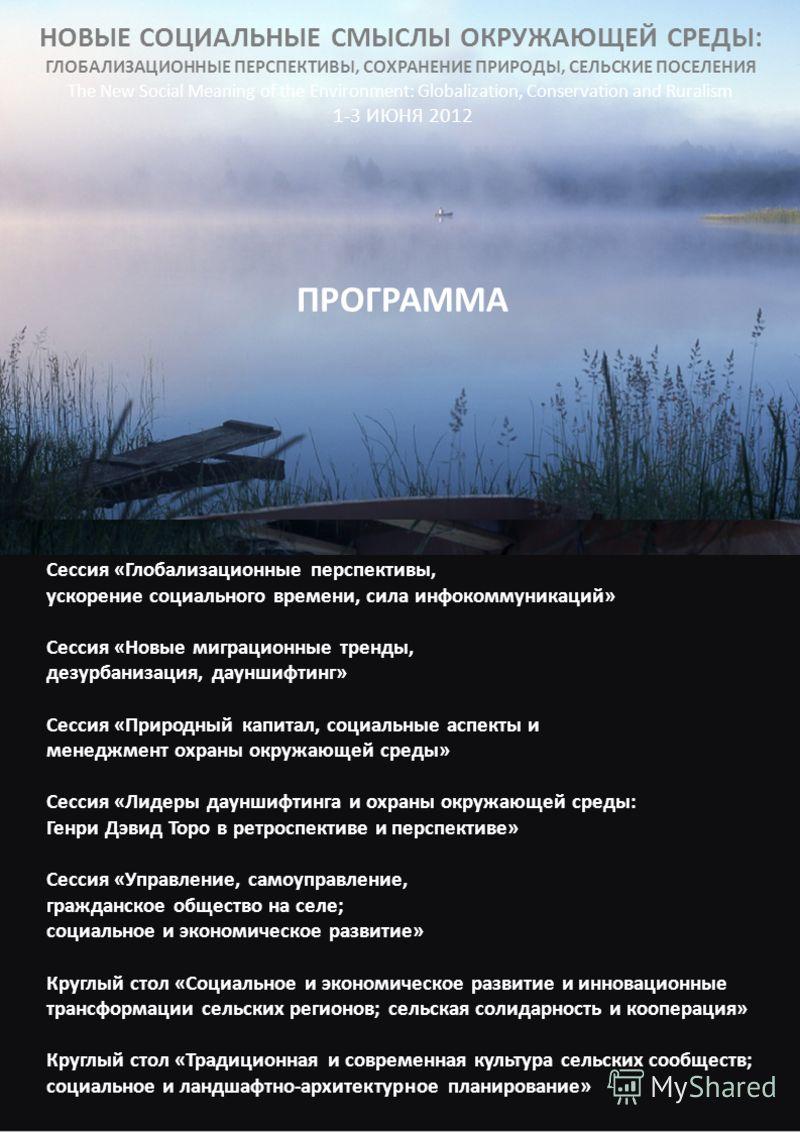 НОВЫЕ СОЦИАЛЬНЫЕ СМЫСЛЫ ОКРУЖАЮЩЕЙ СРЕДЫ: ГЛОБАЛИЗАЦИОННЫЕ ПЕРСПЕКТИВЫ, СОХРАНЕНИЕ ПРИРОДЫ, СЕЛЬСКИЕ ПОСЕЛЕНИЯ The New Social Meaning of the Environment: Globalization, Conservation and Ruralism 1-3 ИЮНЯ 2012 ПРОГРАММА Сессия «Глобализационные перспе