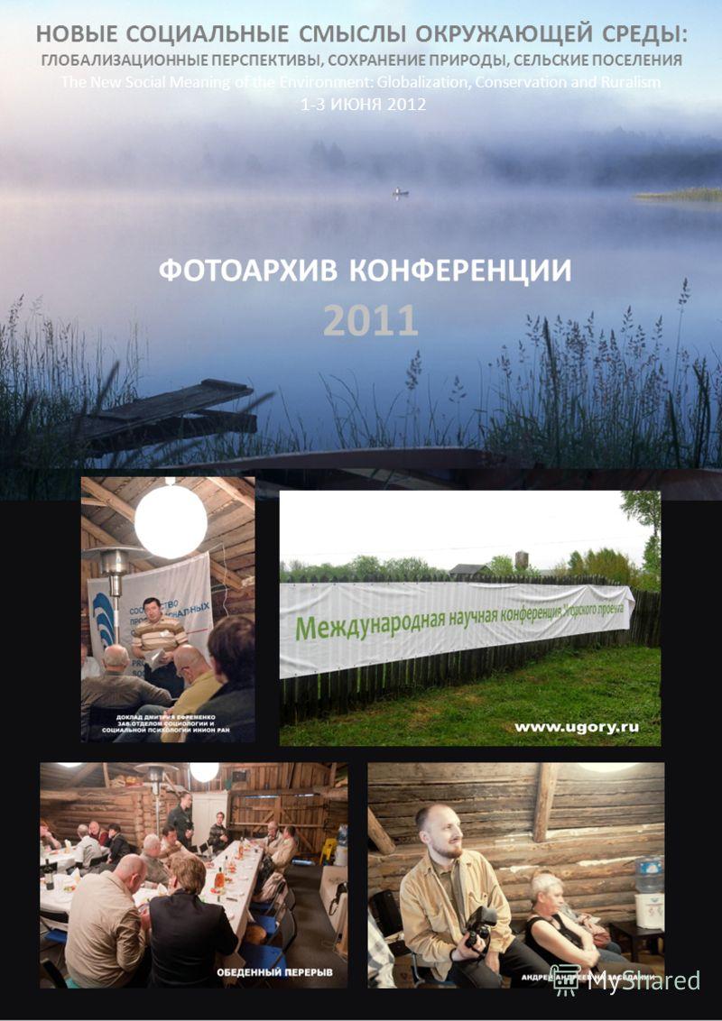 НОВЫЕ СОЦИАЛЬНЫЕ СМЫСЛЫ ОКРУЖАЮЩЕЙ СРЕДЫ: ГЛОБАЛИЗАЦИОННЫЕ ПЕРСПЕКТИВЫ, СОХРАНЕНИЕ ПРИРОДЫ, СЕЛЬСКИЕ ПОСЕЛЕНИЯ The New Social Meaning of the Environment: Globalization, Conservation and Ruralism 1-3 ИЮНЯ 2012 ФОТОАРХИВ КОНФЕРЕНЦИИ 2011