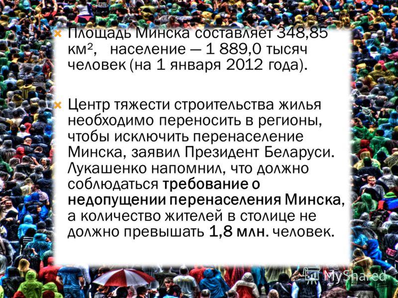 Площадь Минска составляет 348,85 км², население 1 889,0 тысяч человек (на 1 января 2012 года). Центр тяжести строительства жилья необходимо переносить в регионы, чтобы исключить перенаселение Минска, заявил Президент Беларуси. Лукашенко напомнил, что