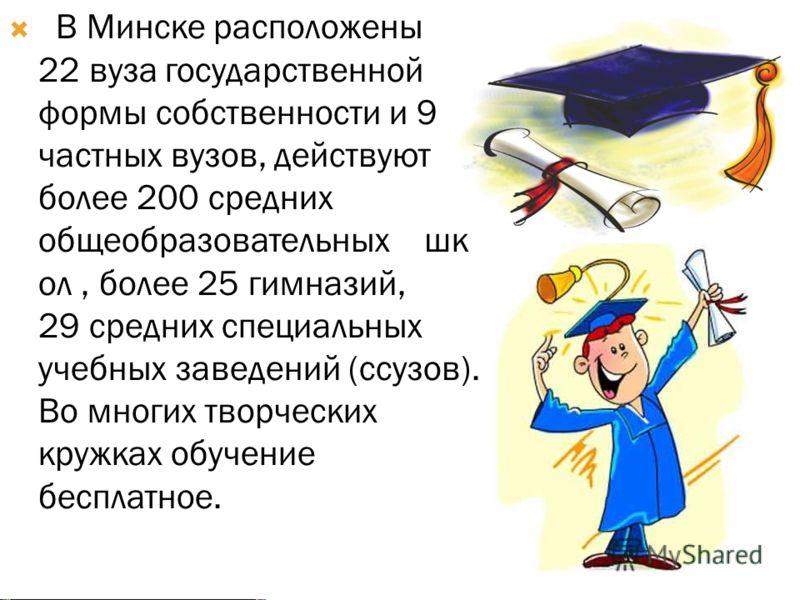 В Минске расположены 22 вуза государственной формы собственности и 9 частных вузов, действуют более 200 средних общеобразовательных шк ол, более 25 гимназий, 29 средних специальных учебных заведений (ссузов). Во многих творческих кружках обучение бес