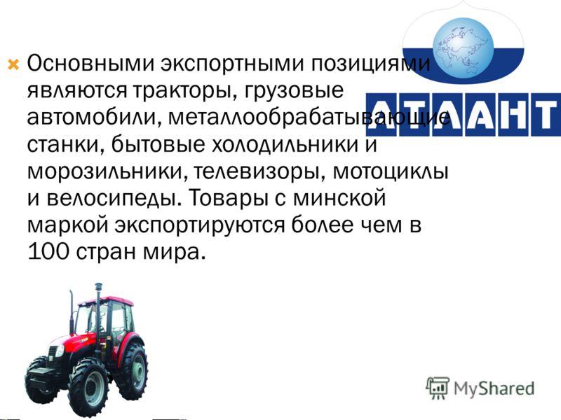 Основными экспортными позициями являются тракторы, грузовые автомобили, металлообрабатывающие станки, бытовые холодильники и морозильники, телевизоры, мотоциклы и велосипеды. Товары с минской маркой экспортируются более чем в 100 стран мира.