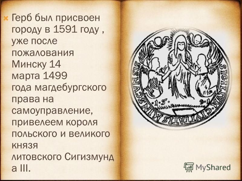 Герб был присвоен городу в 1591 году, уже после пожалования Минску 14 марта 1499 года магдебургского права на самоуправление, привелеем короля польского и великого князя литовского Сигизмунд а III.