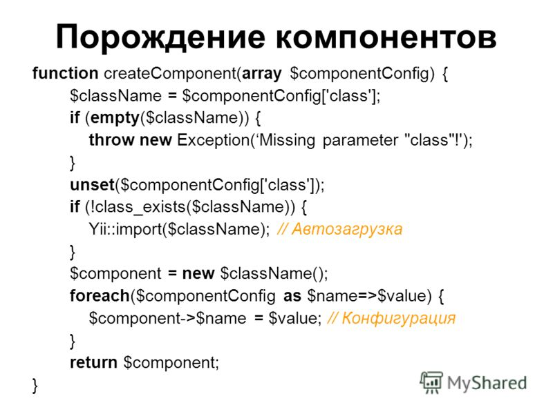 Порождение компонентов function createComponent(array $componentConfig) { $className = $componentConfig['class']; if (empty($className)) { throw new Exception(Missing parameter