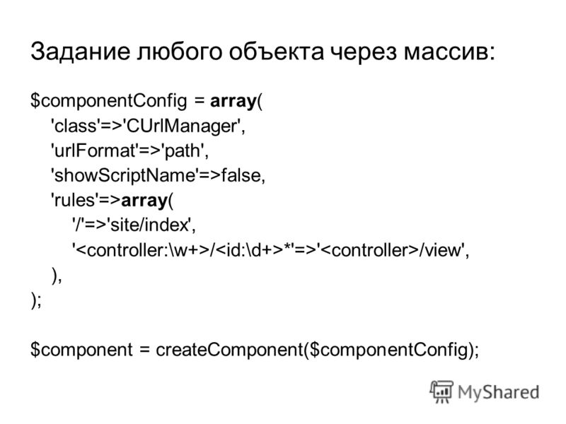 $componentConfig = array( 'class'=>'CUrlManager', 'urlFormat'=>'path', 'showScriptName'=>false, 'rules'=>array( '/'=>'site/index', ' / *'=>' /view', ), ); $component = createComponent($componentConfig); Задание любого объекта через массив: