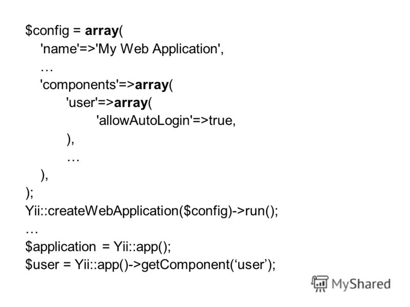 $config = array( 'name'=>'My Web Application', … 'components'=>array( 'user'=>array( 'allowAutoLogin'=>true, ), … ), ); Yii::createWebApplication($config)->run(); … $application = Yii::app(); $user = Yii::app()->getComponent(user);