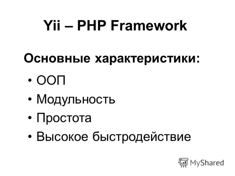Yii – PHP Framework ООП Модульность Простота Высокое быстродействие Основные характеристики: