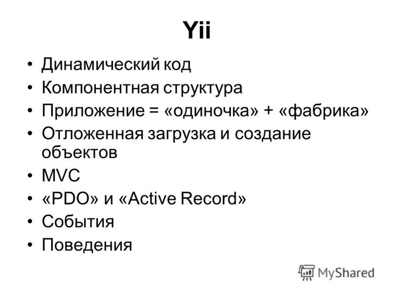 Yii Динамический код Компонентная структура Приложение = «одиночка» + «фабрика» Отложенная загрузка и создание объектов MVC «PDO» и «Active Record» События Поведения