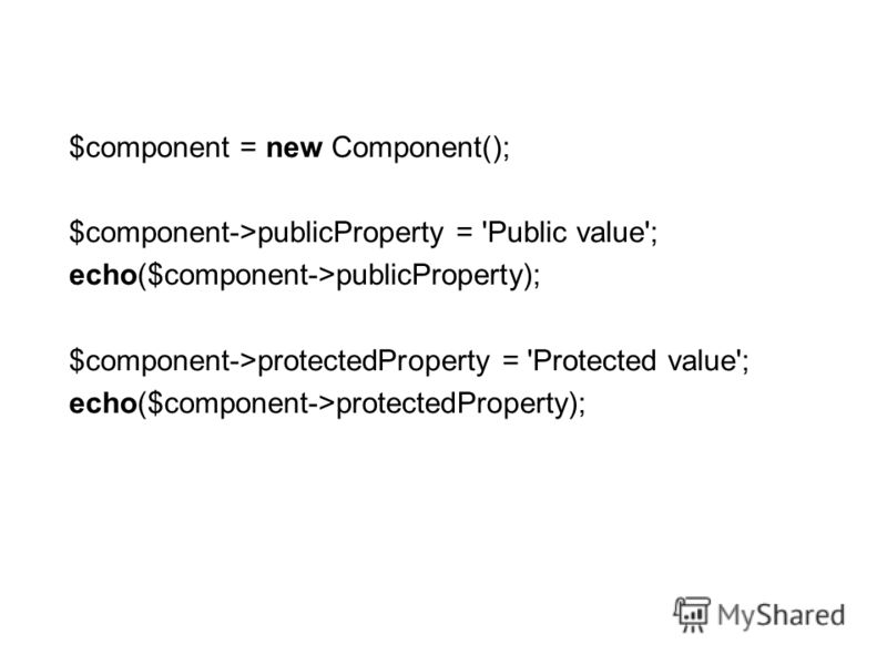 $component = new Component(); $component->publicProperty = 'Public value'; echo($component->publicProperty); $component->protectedProperty = 'Protected value'; echo($component->protectedProperty);
