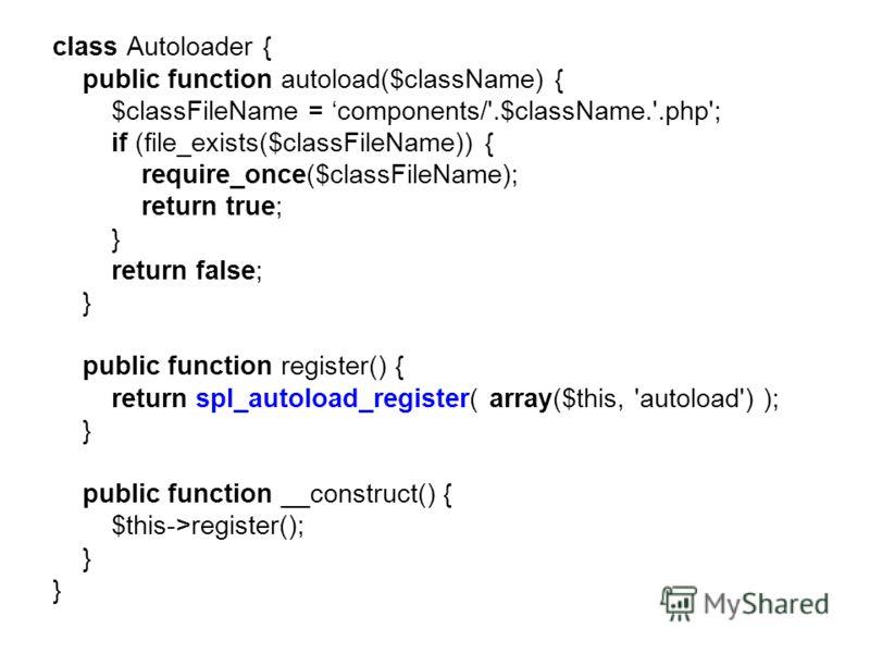class Autoloader { public function autoload($className) { $classFileName = components/'.$className.'.php'; if (file_exists($classFileName)) { require_once($classFileName); return true; } return false; } public function register() { return spl_autoloa