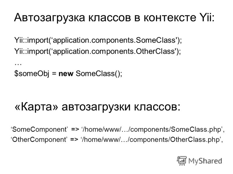 Автозагрузка классов в контексте Yii: Yii::import(application.components.SomeClass'); Yii::import(application.components.OtherClass'); … $someObj = new SomeClass(); SomeComponent => /home/www/…/components/SomeClass.php, OtherComponent => /home/www/…/