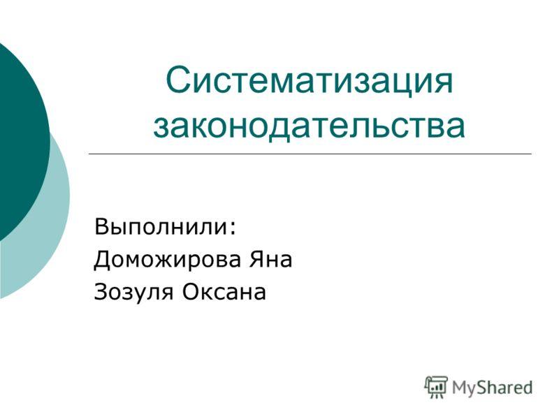 Систематизация законодательства Выполнили: Доможирова Яна Зозуля Оксана
