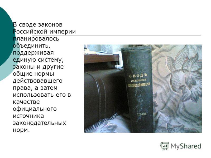 В своде законов Российской империи планировалось объединить, поддерживая единую систему, законы и другие общие нормы действовавшего права, а затем использовать его в качестве официального источника законодательных норм.