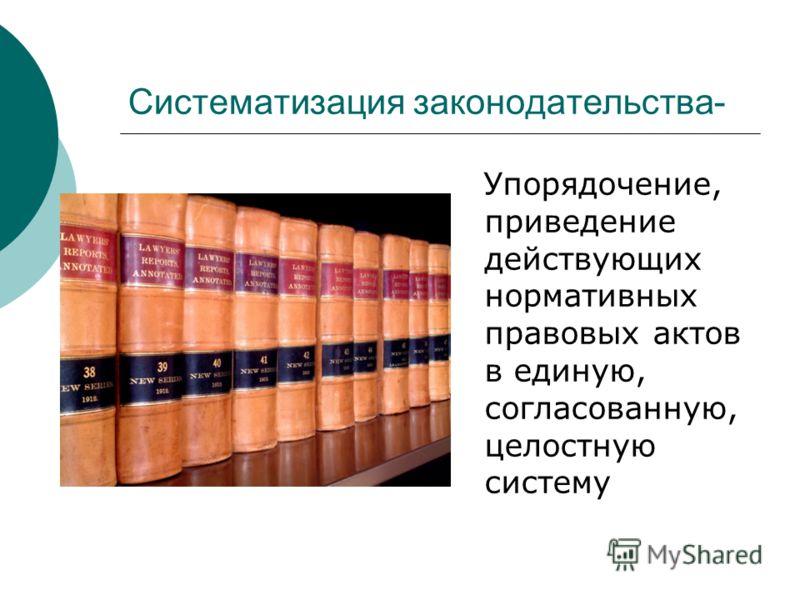 Систематизация законодательства- Упорядочение, приведение действующих нормативных правовых актов в единую, согласованную, целостную систему