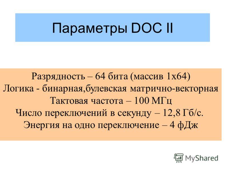 Параметры DOC II Разрядность – 64 бита (массив 1х64) Логика - бинарная,булевская матрично-векторная Тактовая частота – 100 МГц Число переключений в секунду – 12,8 Гб/c. Энергия на одно переключение – 4 фДж